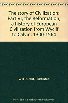 Paperback The story of Civilization: Part VI, the Reformation, a history of European Civilization from Wyclif to Calvin: 1300-1564 Book