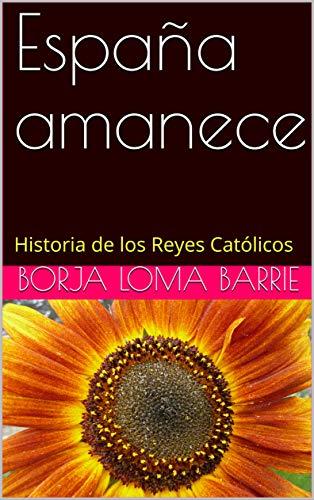 España amanece: Historia de los Reyes Católicos eBook: Loma Barrie, Borja: Amazon.es: Tienda Kindle