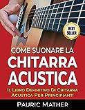 Come Suonare La Chitarra Acustica: Il Libro Definitivo Di Chitarra Acustica Per Principianti