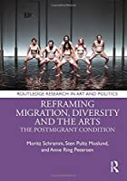 Reframing Migration, Diversity and the Arts: The Postmigrant Condition (Routledge Research in Art and Politics)