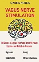 Vagus Nerve Stimulation: The Secrets to Activate Your Vagal Tone With 13 Proven Exercises and Methods to Overcome Depression, Relieve Chronic Stress, End Anxiety, and More.