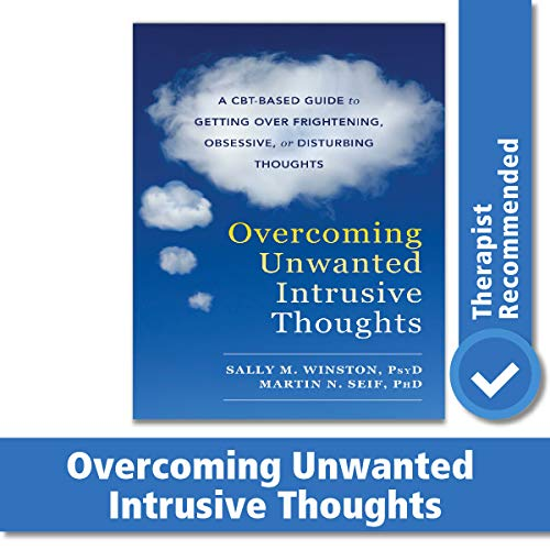 Overcoming Unwanted Intrusive Thoughts (A CBT-Based Guide to Getting Over Frightening, Obsessive, or Disturbing Thoughts)