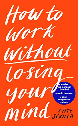 How to Work Without Losing Your Mind: A Realistic Guide to the Hell of Modern Work