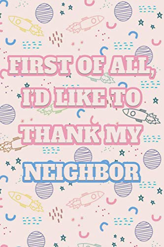 First Of All, I'd Like To Thank My Neighbor : Gifts For Neighbor - Blank Lined Notebook Journal, Thanksgiving, Christmas and Birthday Gifts For Your Neighbors - (6 x 9 Inches) - 120 Pages
