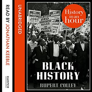 Black History: History in an Hour                   By:                                                                                                                                 Rupert Colley                               Narrated by:                                                                                                                                 Jonathan Keeble                      Length: 1 hr and 24 mins     40 ratings     Overall 4.3
