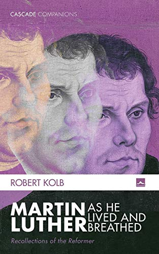 Martin Luther as He Lived and Breathed: Recollections of the Reformer (Cascade Companions)