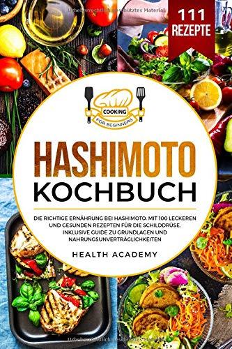 Hashimoto Kochbuch: Die richtige Ernährung bei Hashimoto. Mit 100 leckeren und gesunden Rezepten für die Schilddrüse. Inklusive Guide zu Grundlagen und Nahrungsunverträglichkeiten.