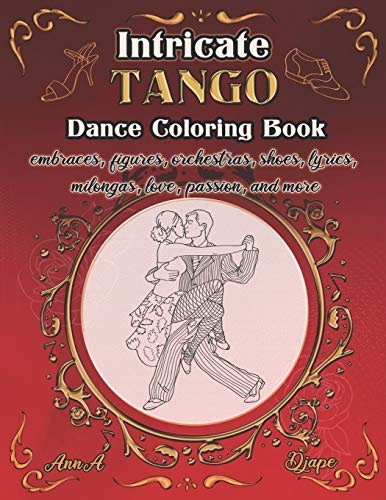 Intricate Tango - Dance Coloring Book: embraces, figures, orchestras, shoes, lyrics, milongas, love, passion, and more