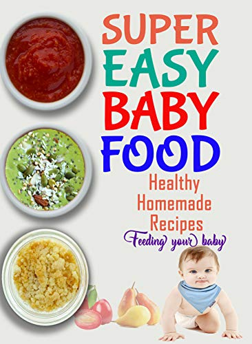 SUPER EASY BABY FOOD: Healthy Organic and Best-ever Puree Homemade Recipes-Baby food cookbook