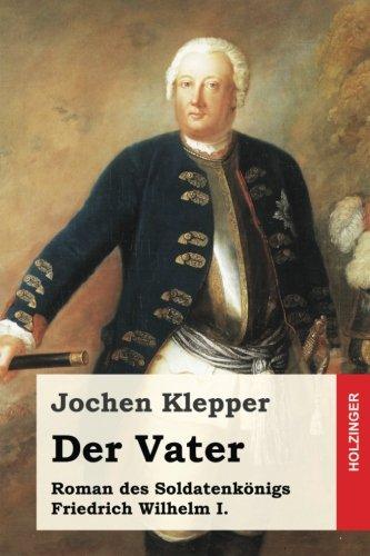 Der Vater: Roman des Soldatenkönigs Friedrich Wilhelm I.