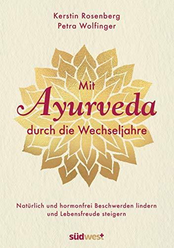 Mit Ayurveda durch die Wechseljahre: Natürlich und hormonfrei Beschwerden lindern und Lebensfreude steigern - Die Hormone natürlich regulieren mit Ayurveda-Ernährung, Yoga und Massagen