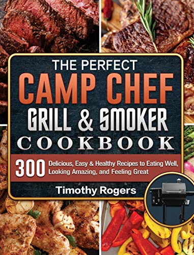 The Perfect Camp Chef Grill & Smoker Cookbook: 300 Delicious, Easy & Healthy Recipes to Eating Well, Looking Amazing, and Feeling Great