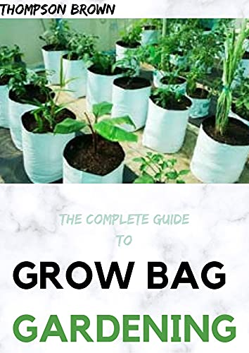 THE COMPLETE GUIDE TO GROW BAG GARDENING : The exhaustive way to Grow Prolific Vegetables, Herbs, Fruits, and Flowers in Lightweight, Eco-friendly Fabric Pots.