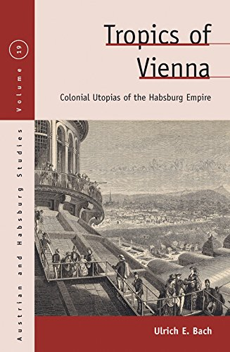 Tropics of Vienna: Colonial Utopias of the Habsburg Empire (Austrian and Habsburg Studies Book 19) (English Edition)