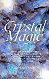 CRYSTAL MAGIC: HOW TO USE HEALING CRYSTALS AS TALISMANS TO GUIDE, PROTECT AND EMBRACE YOU ON YOUR JOURNEY OF SELF-DEVELOPMENT