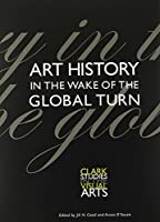 Art History in the Wake of the Global Turn (Clark Studies in the Visual Arts) by Unknown(2014-02-11)