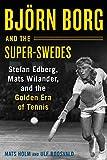 Björn Borg and the Super-Swedes: Stefan Edberg, Mats Wilander, and the Golden Era of Tennis - Mats Holm
