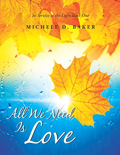 All We Need Is Love: In Service to the Light Book One by [Michele D. Baker]