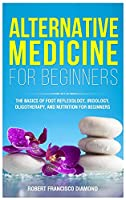 Alternative Medicine for Beginners: The basics of foot reflexology, iridology, oligotherapy, and nutrion for beginners