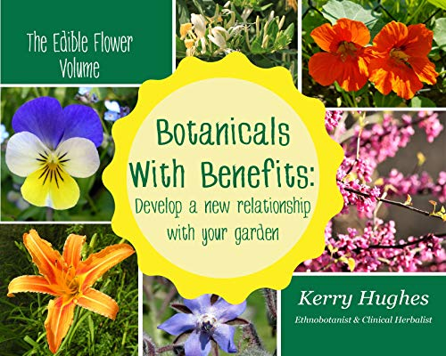 Botanicals With Benefits: Develop A New Relationship With Your Garden (The Edible Flower Volume) by [Kerry Hughes]
