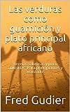 Las verduras como guarnición y plato principal africano: Recetas sabrosas y poco utilizadas. Para principiantes y avanzados