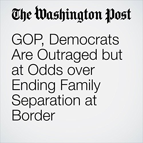 GOP, Democrats Are Outraged but at Odds over Ending Family Separation at Border copertina