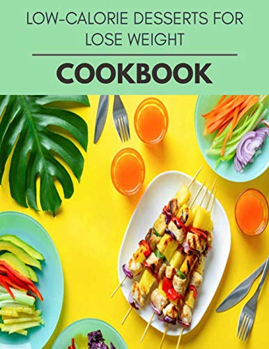Low-calorie Desserts For Lose Weight Cookbook: Quick & Easy...