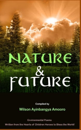 Nature & Future: Environmental Poems written from the Hearts of Children Heroes to Bless the World.: Volume 1