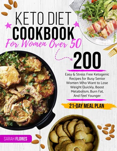 Keto Diet Cookbook for Women Over 50: 200 Easy & Stress-Free Ketogenic Recipes for Busy Senior Women Who Want to Lose Weight Quickly, Boost Metabolism, Burn Fat, and Feel Younger (21-Day Meal Plan)