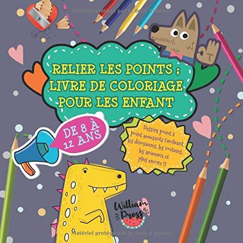 Relier les points ; livre de coloriage pour les enfants de 8 à 12 ans: Dessins point à point amusants (incluant les dinosaures, les voitures, les ... de coloriage et d