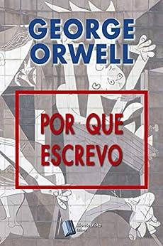 Por que Escrevo por [George Orwell, Alexandre Pires Vieira]