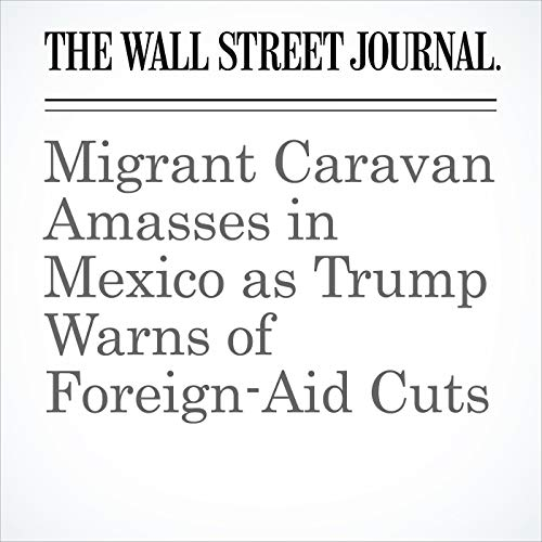 Migrant Caravan Amasses in Mexico as Trump Warns of Foreign-Aid Cuts copertina