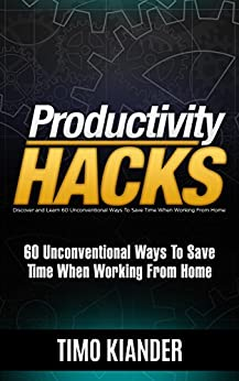 Productivity Hacks: 60 Unconventional Ways to Save Time when Working from Home by [Timo Kiander]