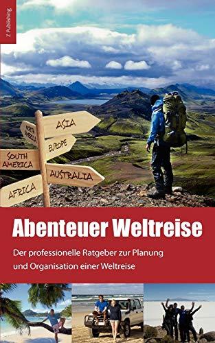 Abenteuer Weltreise - Erfüll dir deinen Traum!: Der professionelle Ratgeber zur Planung und Organisation einer Weltreise