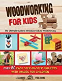 Woodworking for Kids: The Ultimate Guide to Introduce Kids to Woodworking. 80 Step-by-Step Easy Projects with Images for Children.