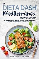 La DIETA DASH Mediterránea - LIBRO DE COCINA: El Mejor Plan De Alimentos con Recetas para Perder Peso, Bajar tu Presión Arterial y Mejorar Tu Salud