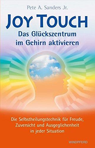 Joy Touch – Das Glückszentrum im Gehirn aktivieren: Die Selbstheilungstechnik für Freude, Zuversicht und Ausgeglichenheit in jeder Situation