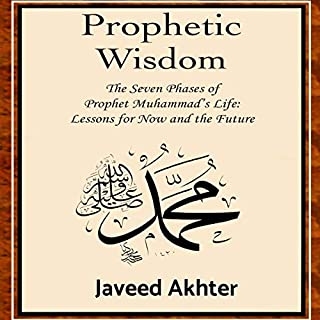 Prophetic Wisdom     The Seven Phases of Prophet Muhammad's Life: Lessons for Now and the Future              By:                                                                                                                                 Dr Javeed Akhter                               Narrated by:                                                                                                                                 Dr Javeed Akhter                      Length: 3 hrs and 57 mins     Not rated yet     Overall 0.0