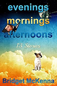 Evenings, Mornings, Afternoons: Thirteen Stories by [Bridget McKenna, Marti McKenna]