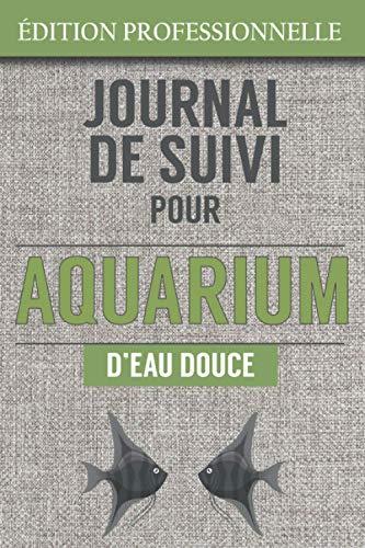 Journal de Suivi pour Aquarium d'eau d'Eau Douce: Entretien complet, Mesures Détaillés de l'eau, inventaire des poissons exotiques, reproduction | 136 pages - 15 x23cm