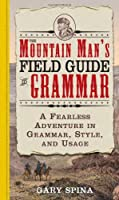 The Mountain Man's Field Guide to Grammar: A Fearless Adventure in Grammar, Style, And Usage