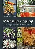 Milchsauer eingelegt: Gemüse gesund und einfach fermentieren: Gemüse gesund und schnell haltbarmachen
