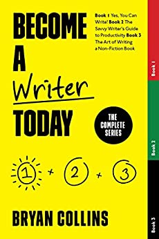 Become a Writer Today: The Complete Series: Book 1: Yes, You Can Write!   Book 2: The Savvy Writer's Guide to Productivity   Book 3: The Art of Writing a Non-Fiction Book by [Bryan Collins]