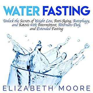 Water Fasting: Unlock the Secrets of Weight Loss, Anti-Aging, Autophagy, and Ketosis with Intermittent, Alternate-Day, and Extended Fasting cover art