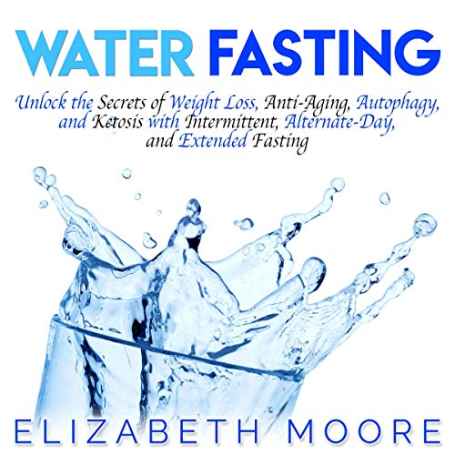 Water Fasting: Unlock the Secrets of Weight Loss, Anti-Aging, Autophagy, and Ketosis with Intermittent, Alternate-Day, and Extended Fasting audiobook cover art