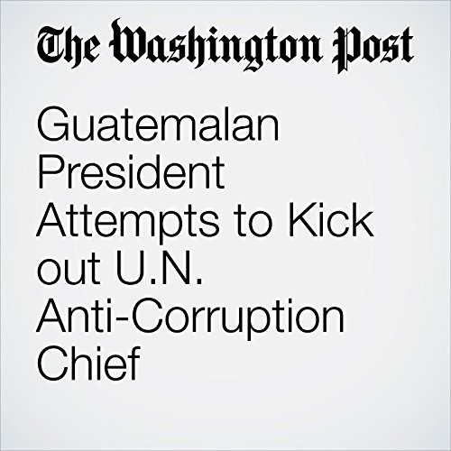 Guatemalan President Attempts to Kick out U.N. Anti-Corruption Chief copertina