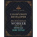 Coldfusion Developer Sketch Book - Coldfusion Developer Because Badass Worker Isn't An Official Job Title Working Cover Notebook Journal: Notebook for Painting, Drawing, Writing, Doodling or Sketching: 110 Pages (Large, 8.5 x 11 inch, 21.59 x 27.94 cm, A4