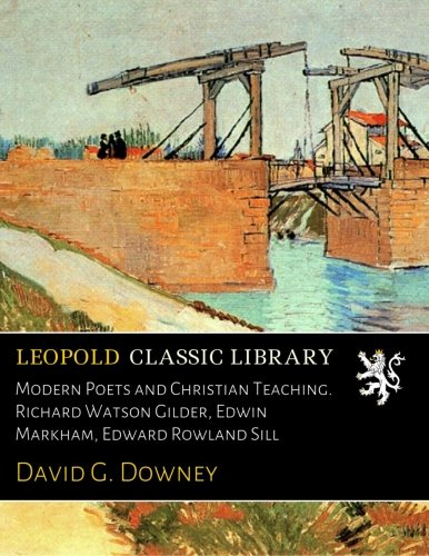 Modern Poets and Christian Teaching. Richard Watson Gilder, Edwin Markham, Edward Rowland Sill