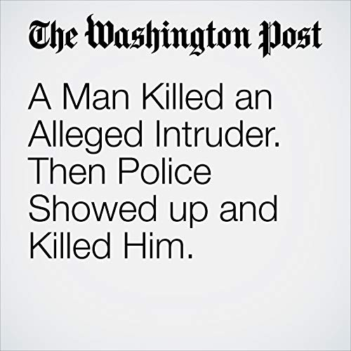 A Man Killed an Alleged Intruder. Then Police Showed up and Killed Him. copertina
