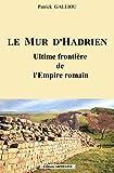 Le mur d'Hadrien - Ultime frontière de l'Empire Romain